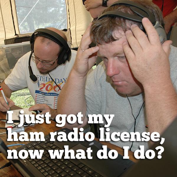 I just got my ham radio license, now what do I do?
